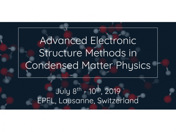 "Summer School ""Advanced Electronic Structure Methods in Condensed Matter Physics"""